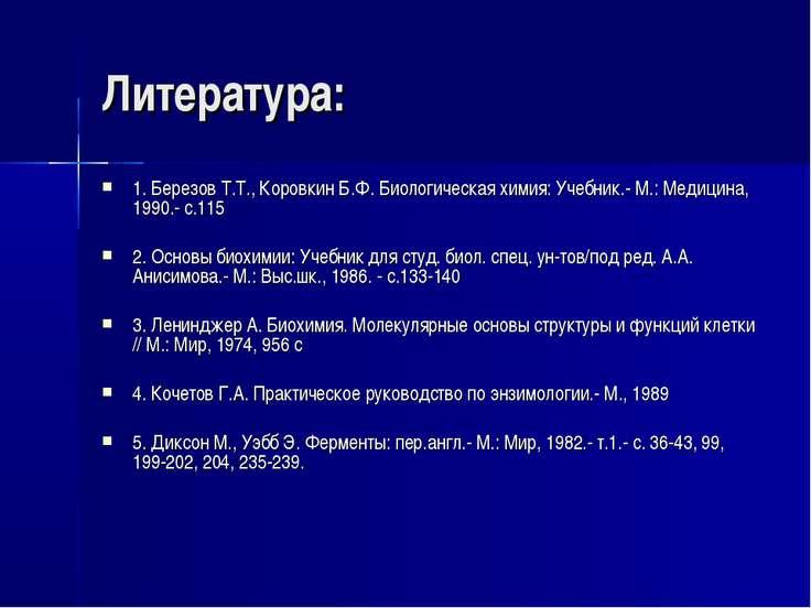 Литература: 1. Березов Т.Т., Коровкин Б.Ф. Биологическая химия: Учебник.- М.:...