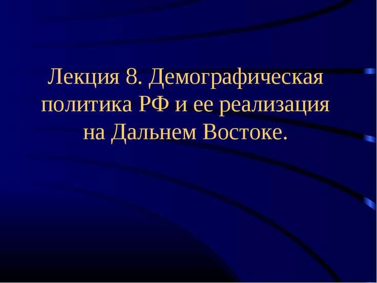 Лекция 8. Демографическая политика РФ и ее реализация на Дальнем Востоке.