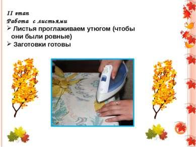 II этап Работа с листьями Листья проглаживаем утюгом (чтобы они были ровные) ...