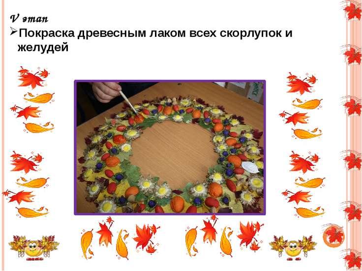 V этап Покраска древесным лаком всех скорлупок и желудей