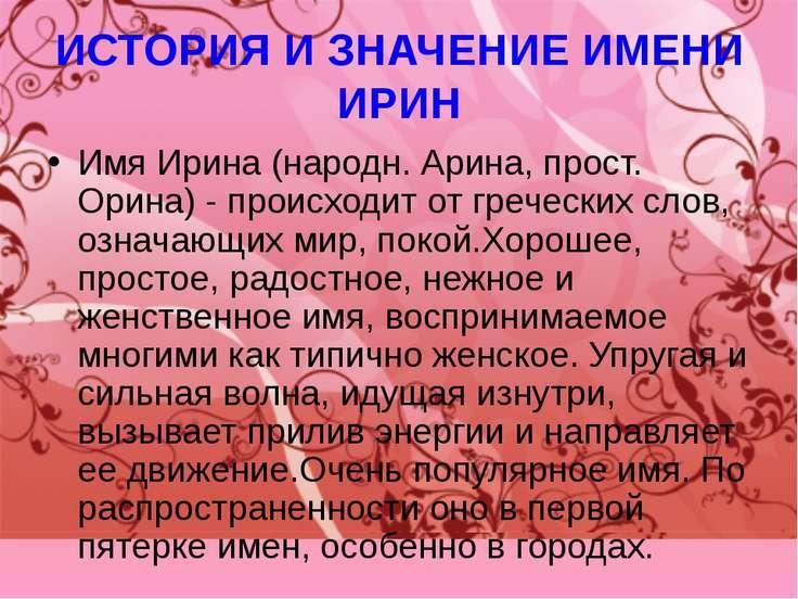 ИСТОРИЯ И ЗНАЧЕНИЕ ИМЕНИ ИРИН Имя Ирина (народн. Арина, прост. Орина) - проис...