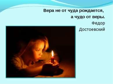 Вера не от чуда рождается, а чудо от веры. Федор Достоевский