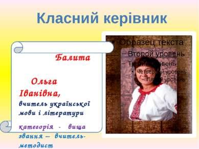 Класний керівник Балита Ольга Іванівна, вчитель української мови і літератури...