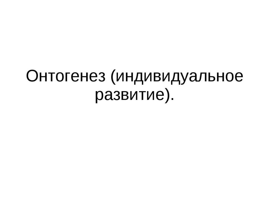 Онтогенез (индивидуальное развитие).