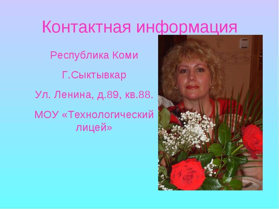 Контактная информация Республика Коми Г.Сыктывкар Ул. Ленина, д.89, кв.88. МО...