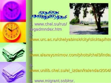 1. www.chel.su/rus/ regadmndex.htm 2. www.urc.ac.ru/chelyabinsk/ city/clickta...