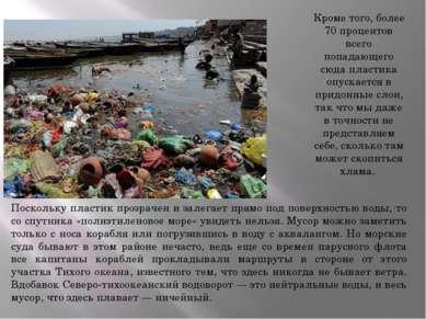 Кроме того, более 70 процентов всего попадающего сюда пластика опускается в п...