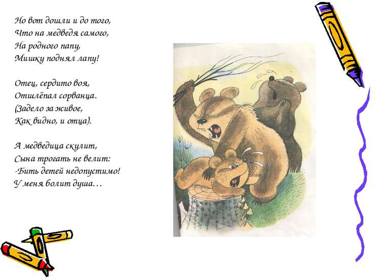 Но вот дошли и до того, Что на медведя самого, На родного папу, Мишку поднял ...