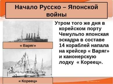 Начало Русско – Японской войны Утром того же дня в корейском порту Чемульпо я...