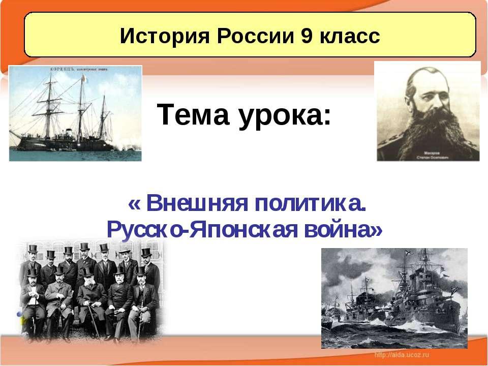 Тема урока: « Внешняя политика. Русско-Японская война» История России 9 класс...