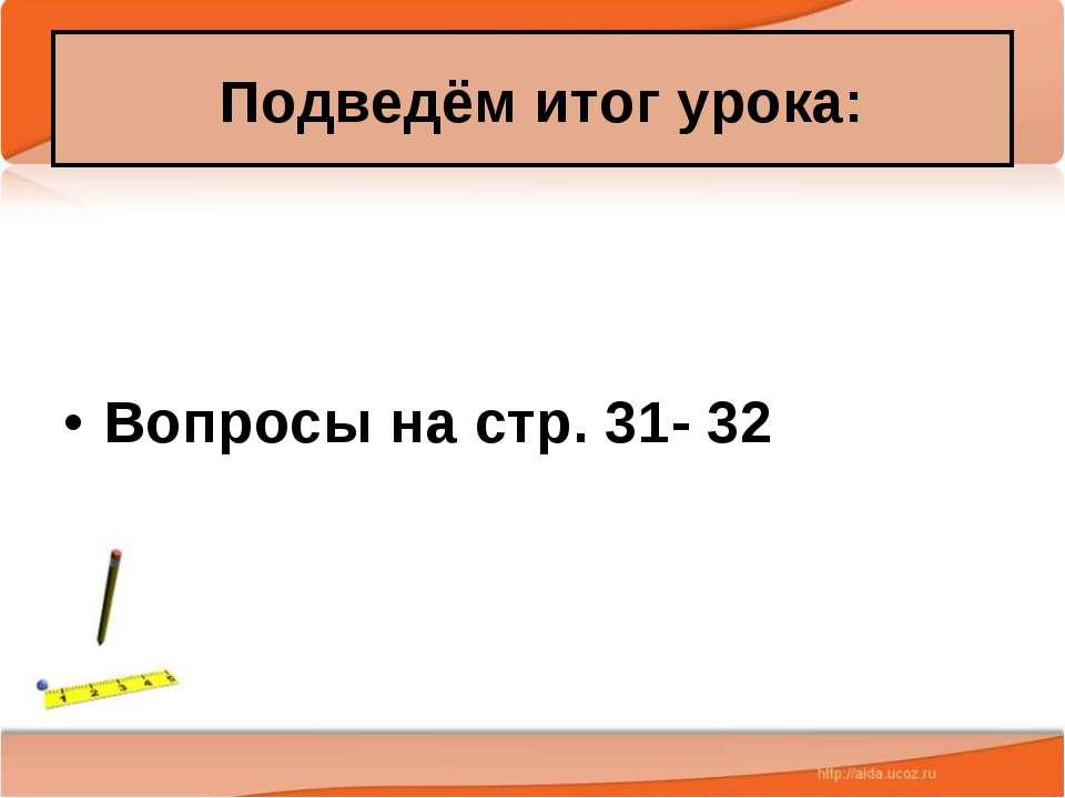 Подведём итог урока: Вопросы на стр. 31- 32 Антоненкова А.В. МОУ Будинская ООШ