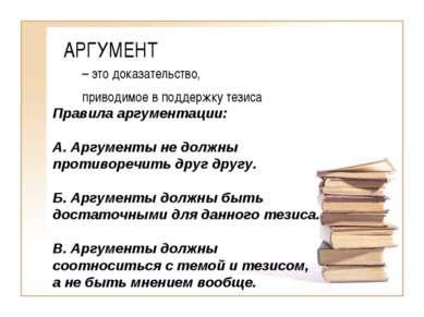АРГУМЕНТ – это доказательство, приводимое в поддержку тезиса Правила аргумент...