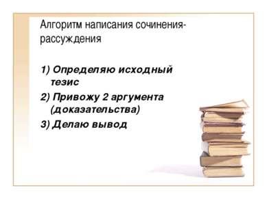 Алгоритм написания сочинения-рассуждения 1) Определяю исходный тезис 2) Приво...