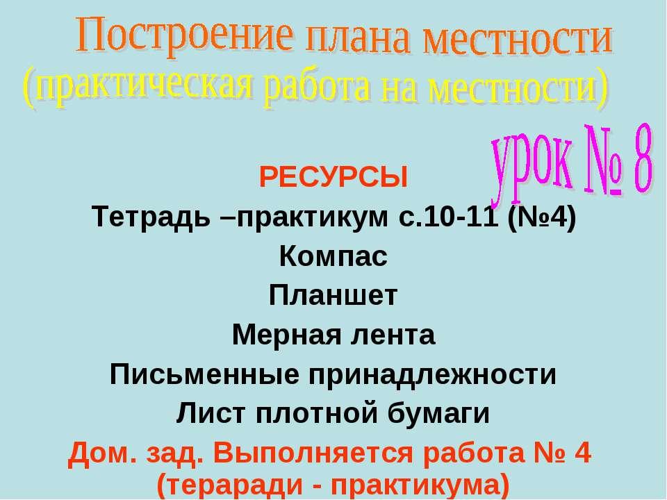 РЕСУРСЫ Тетрадь –практикум с.10-11 (№4) Компас Планшет Мерная лента Письменны...