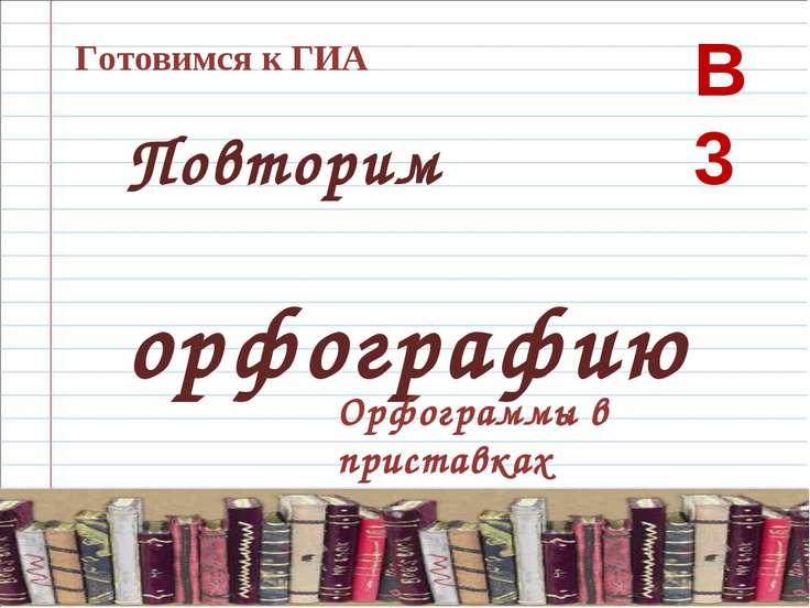 Готовимся к ГИА Повторим орфографию Орфограммы в приставках В 3