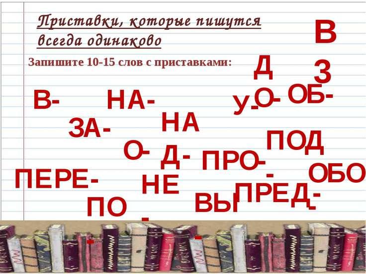 В 3 Приставки, которые пишутся всегда одинаково Запишите 10-15 слов с пристав...