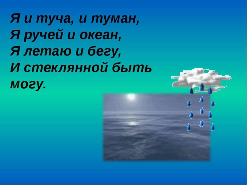 Я и туча, и туман, Я ручей и океан, Я летаю и бегу, И стеклянной быть могу.