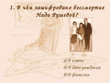 1. В чём зашифровано бессмертие Нади Рушевой? а) В имени б) В дате рождения в...