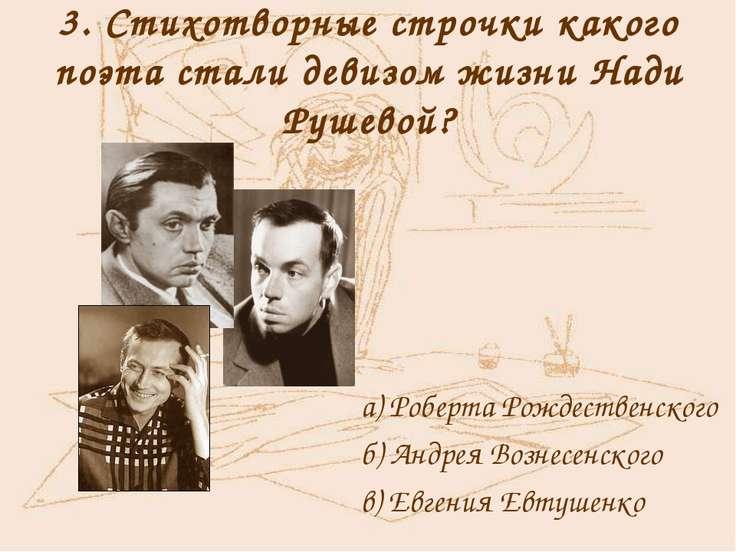 3. Стихотворные строчки какого поэта стали девизом жизни Нади Рушевой? а) Роб...