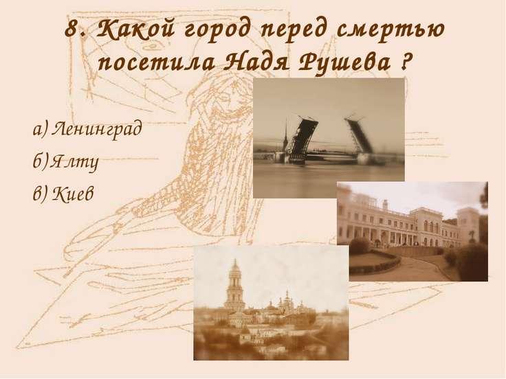 8. Какой город перед смертью посетила Надя Рушева ? а) Ленинград б) Ялту в) Киев