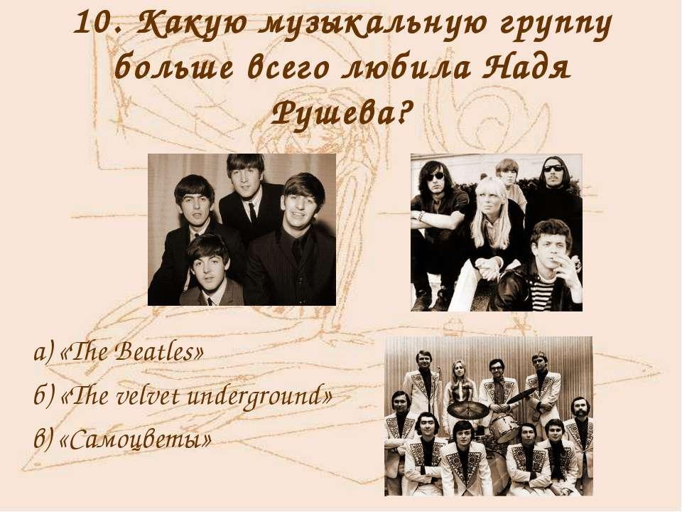 10. Какую музыкальную группу больше всего любила Надя Рушева? а) «The Beatles...