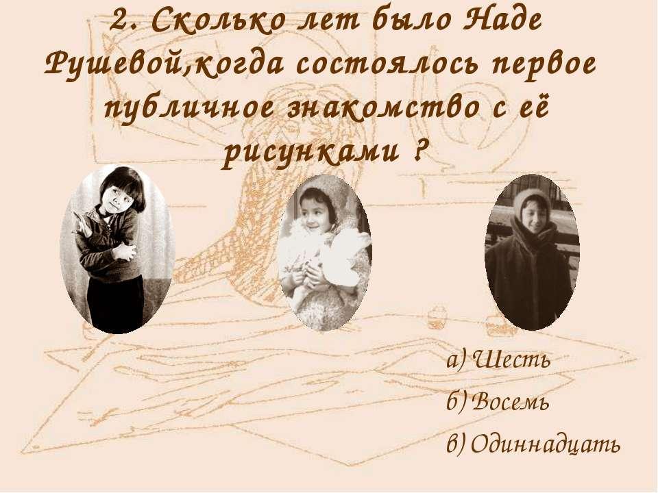 2. Сколько лет было Наде Рушевой,когда состоялось первое публичное знакомство...