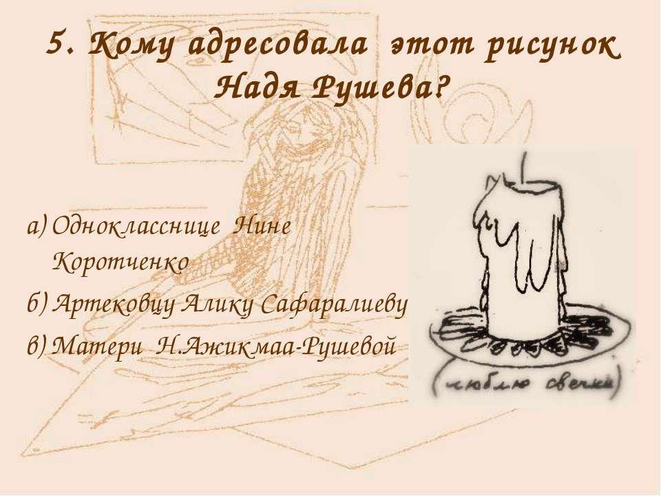 5. Кому адресовала этот рисунок Надя Рушева? а) Однокласснице Нине Коротченко...