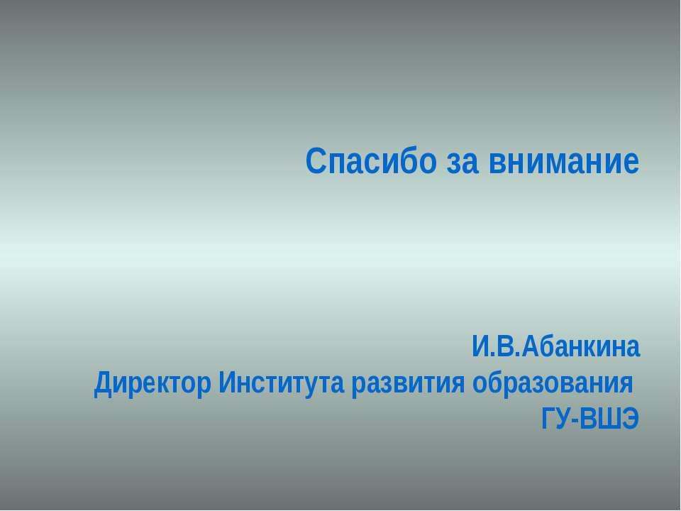 Спасибо за внимание И.В.Абанкина Директор Института развития образования ГУ-ВШЭ