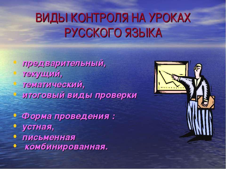 ВИДЫ КОНТРОЛЯ НА УРОКАХ РУССКОГО ЯЗЫКА предварительный, текущий, тематический...