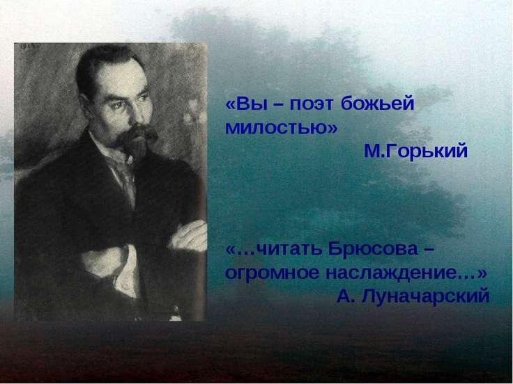 «Вы – поэт божьей милостью» М.Горький «…читать Брюсова – огромное наслаждение...