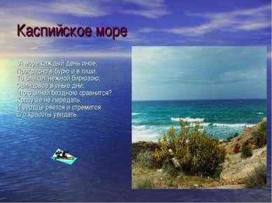 Каспийское море А море каждый день иное, Прекрасно в бурю и в тиши, То блещет...