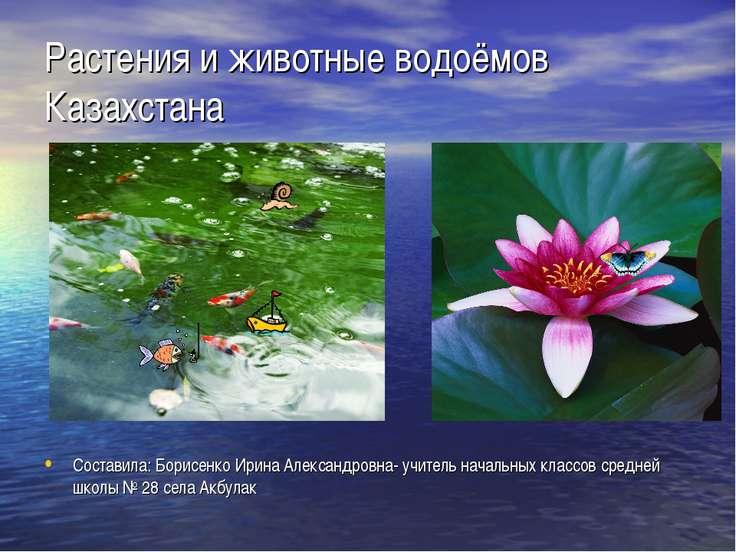 Растения и животные водоёмов Казахстана Составила: Борисенко Ирина Александро...