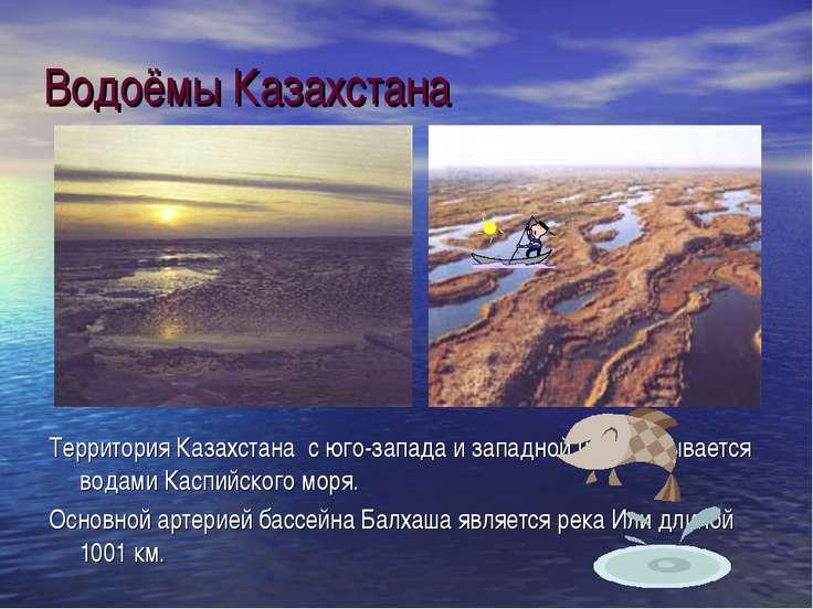 Водоёмы Казахстана Территория Казахстана с юго-запада и западной части омывае...