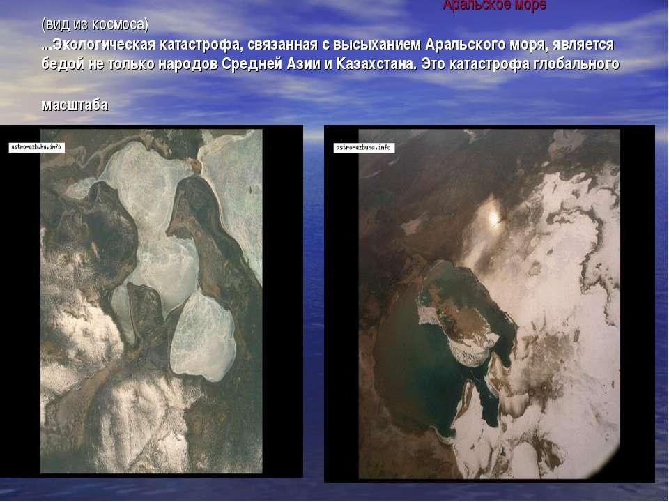 Аральское море (вид из космоса) ...Экологическая катастрофа, связанная с высы...