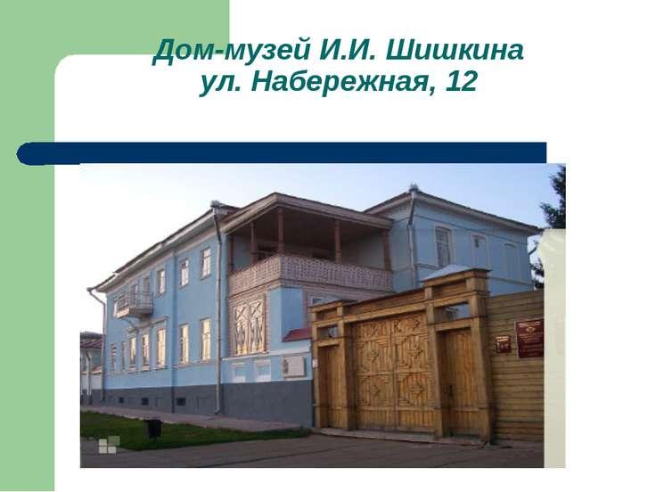 Дом-музей И.И. Шишкина ул. Набережная, 12