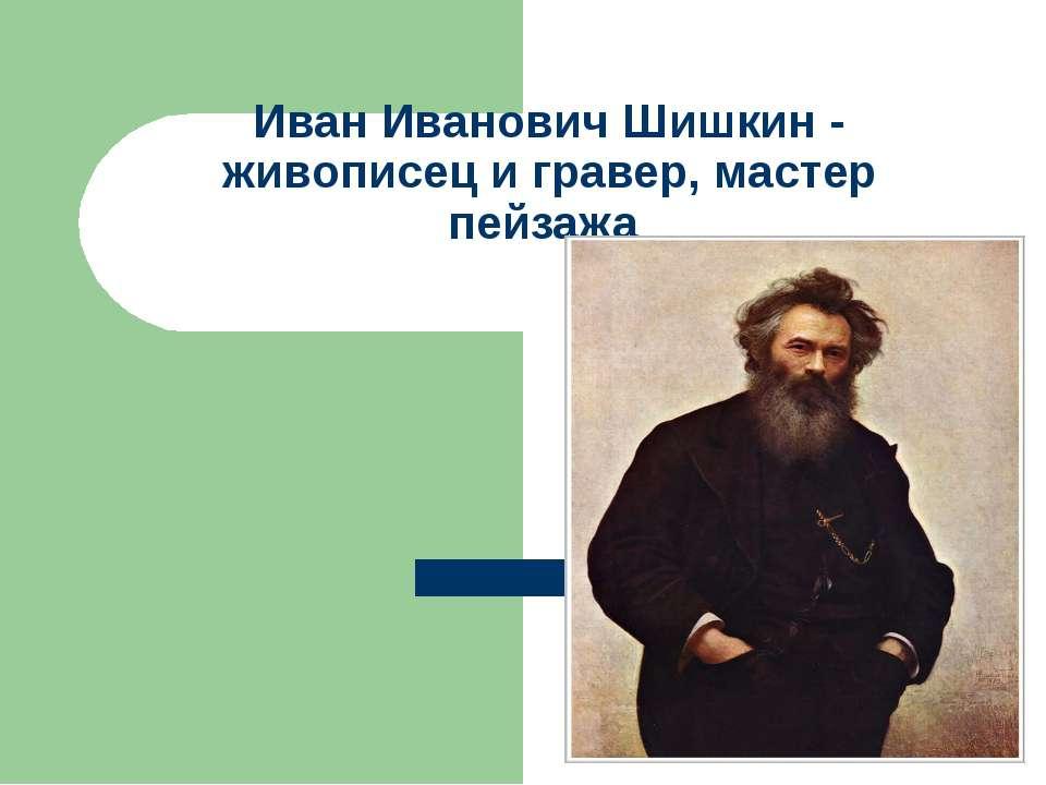 Иван Иванович Шишкин - живописец и гравер, мастер пейзажа