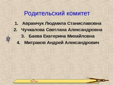 Родительский комитет Аврамчук Людмила Станиславовна Чучкалова Светлана Алекса...