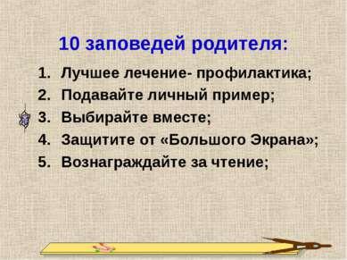 10 заповедей родителя: Лучшее лечение- профилактика; Подавайте личный пример;...