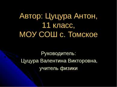 Автор: Цуцура Антон, 11 класс, МОУ СОШ с. Томское Руководитель: Цуцура Валент...