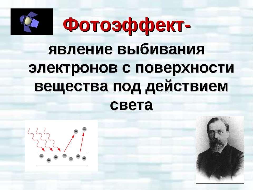 Фотоэффект- явление выбивания электронов с поверхности вещества под действием...