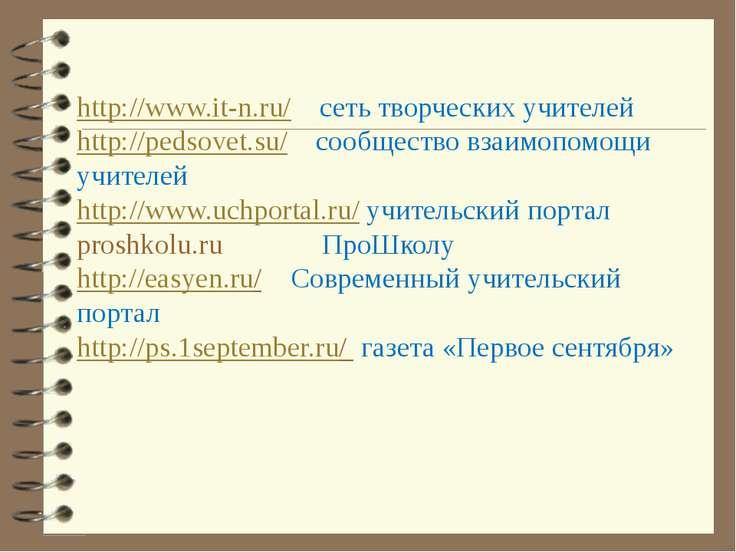 http://www.it-n.ru/ сеть творческих учителей http://pedsovet.su/ сообщество в...