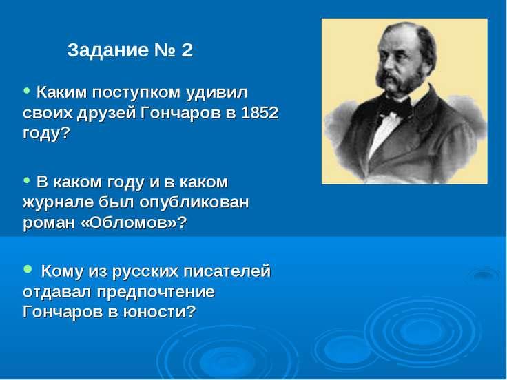 Задание № 2 Каким поступком удивил своих друзей Гончаров в 1852 году? В каком...