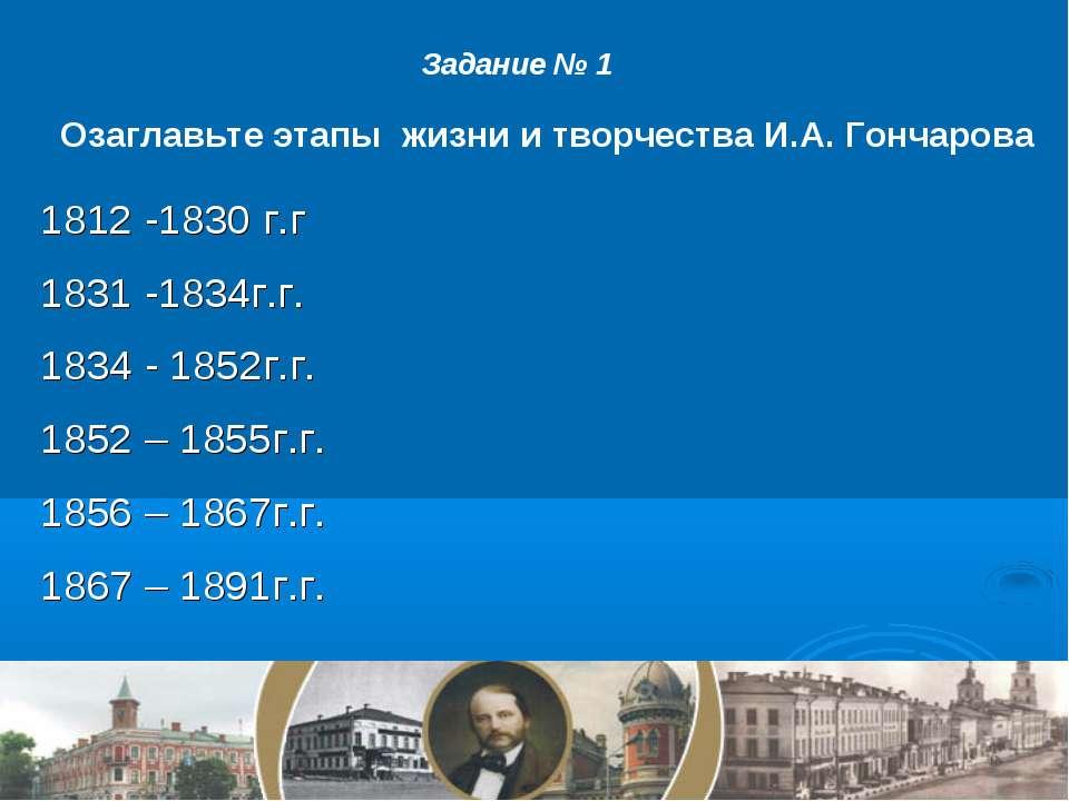 Задание № 1 Озаглавьте этапы жизни и творчества И.А. Гончарова 1812 -1830 г.г...