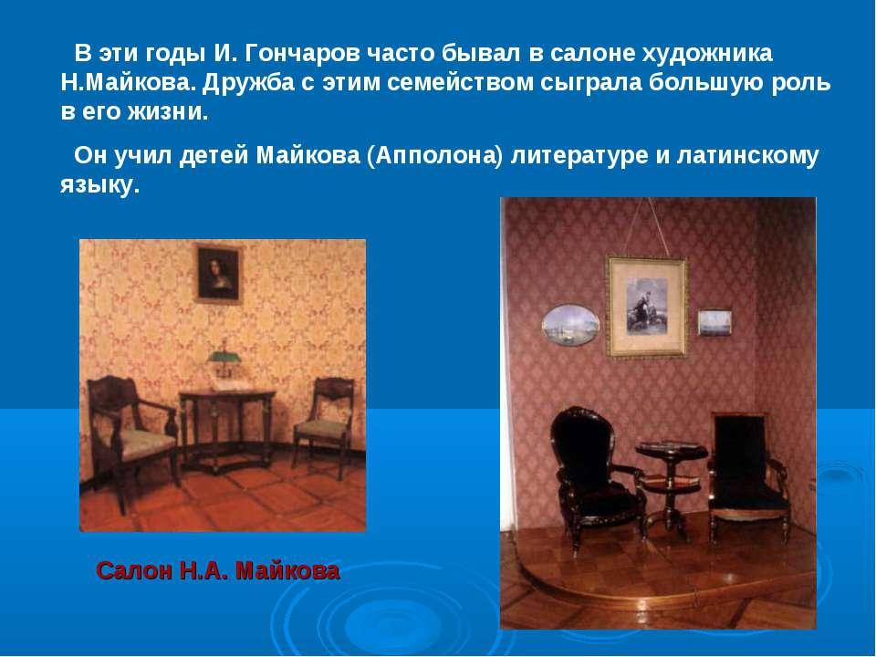 В эти годы И. Гончаров часто бывал в салоне художника Н.Майкова. Дружба с эти...