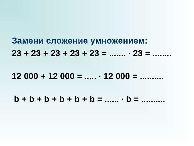 Замени сложение умножением: 23 + 23 + 23 + 23 + 23 = ....... · 23 = ........ ...