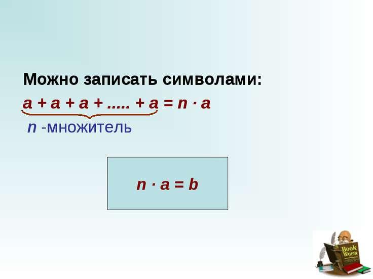 Можно записать символами: a + a + a + ..... + a = n · a   n -...