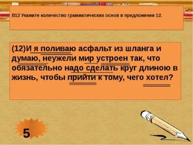 В12 Укажите количество грамматических основ в предложении 12. (12)И я поливаю...