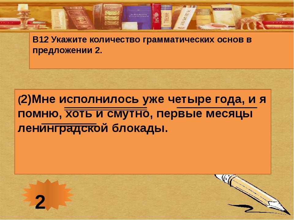 В12 Укажите количество грамматических основ в предложении 2. (2)Мне исполнило...