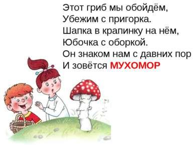 Этот гриб мы обойдём, Убежим с пригорка. Шапка в крапинку на нём, Юбочка с об...