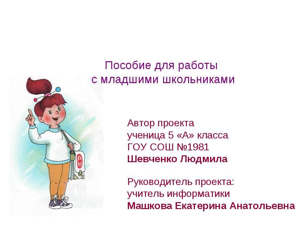 Автор проекта ученица 5 «А» класса ГОУ СОШ №1981 Шевченко Людмила Руководител...